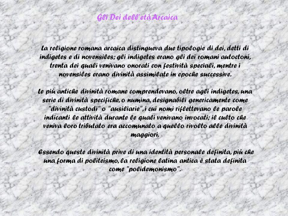 Gli Dei delletà Arcaica La religione romana arcaica distingueva due tipologie di dei, detti di indigetes e di novensiles; gli indigetes erano gli dei