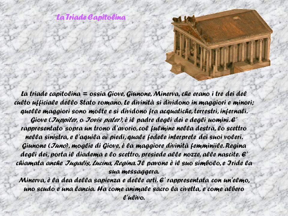 La Triade Capitolina La triade capitolina = ossia Giove, Giunone, Minerva, che erano i tre dei del culto ufficiale dello Stato romano.
