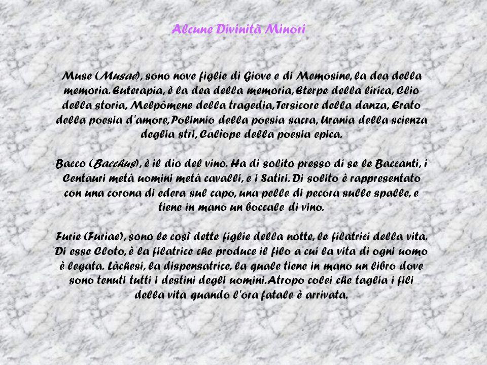 Alcune Divinità Minori Muse (Musae), sono nove figlie di Giove e di Memosine, la dea della memoria. Euterapia, è la dea della memoria, Eterpe della li