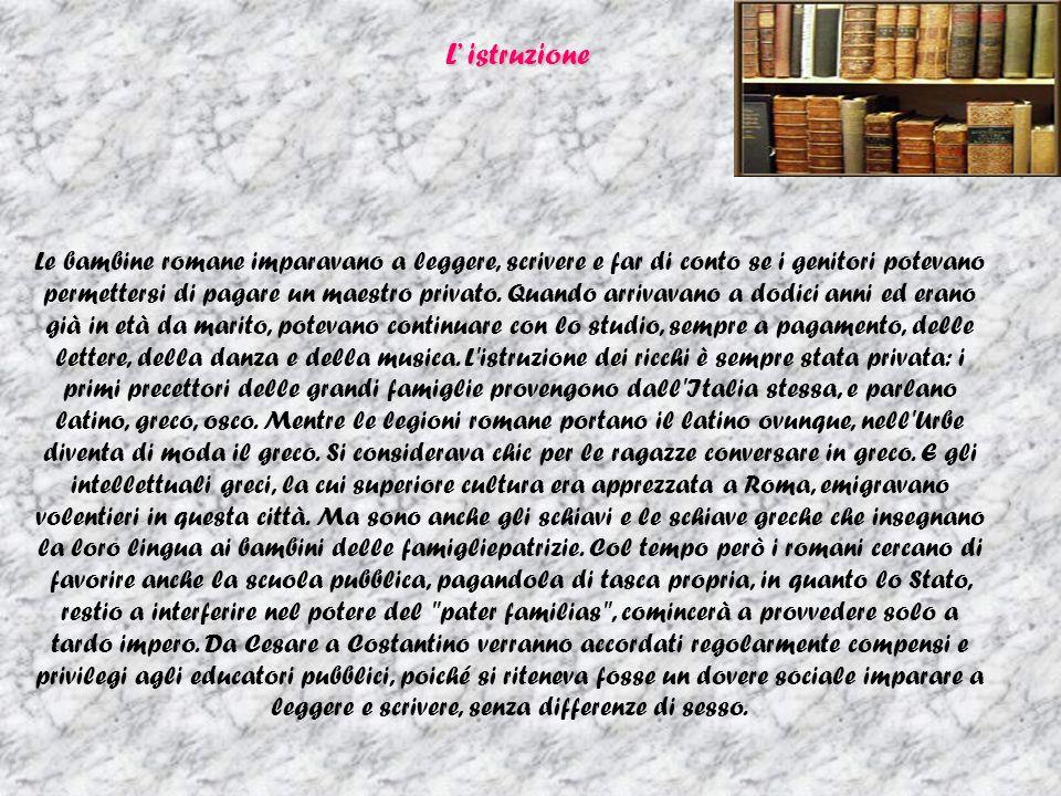 L istruzione Le bambine romane imparavano a leggere, scrivere e far di conto se i genitori potevano permettersi di pagare un maestro privato.
