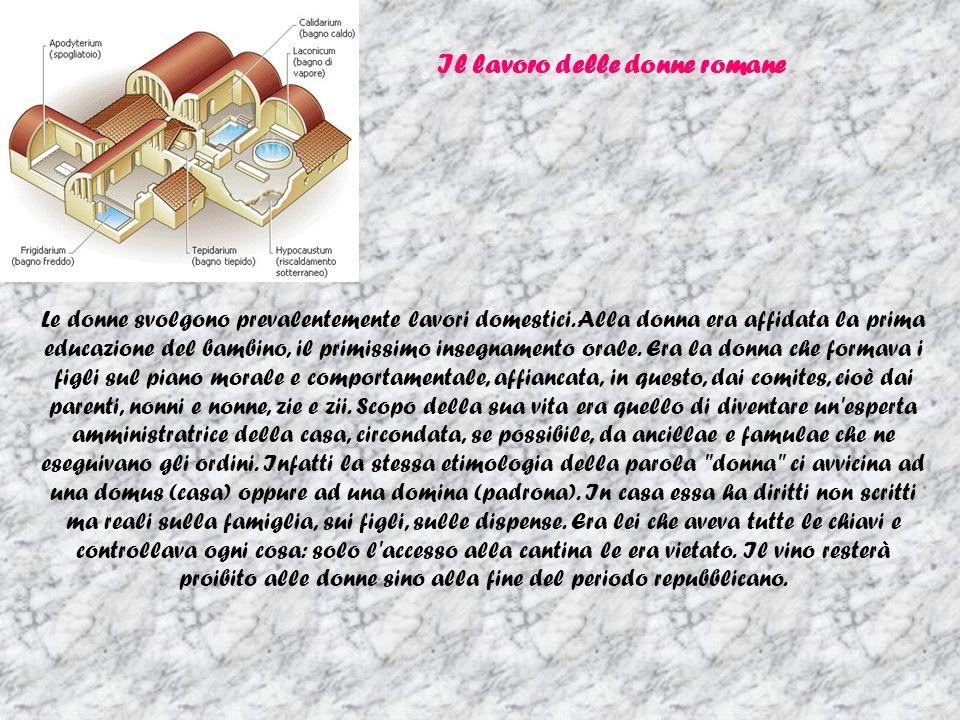 Il lavoro delle donne romane Le donne svolgono prevalentemente lavori domestici. Alla donna era affidata la prima educazione del bambino, il primissim