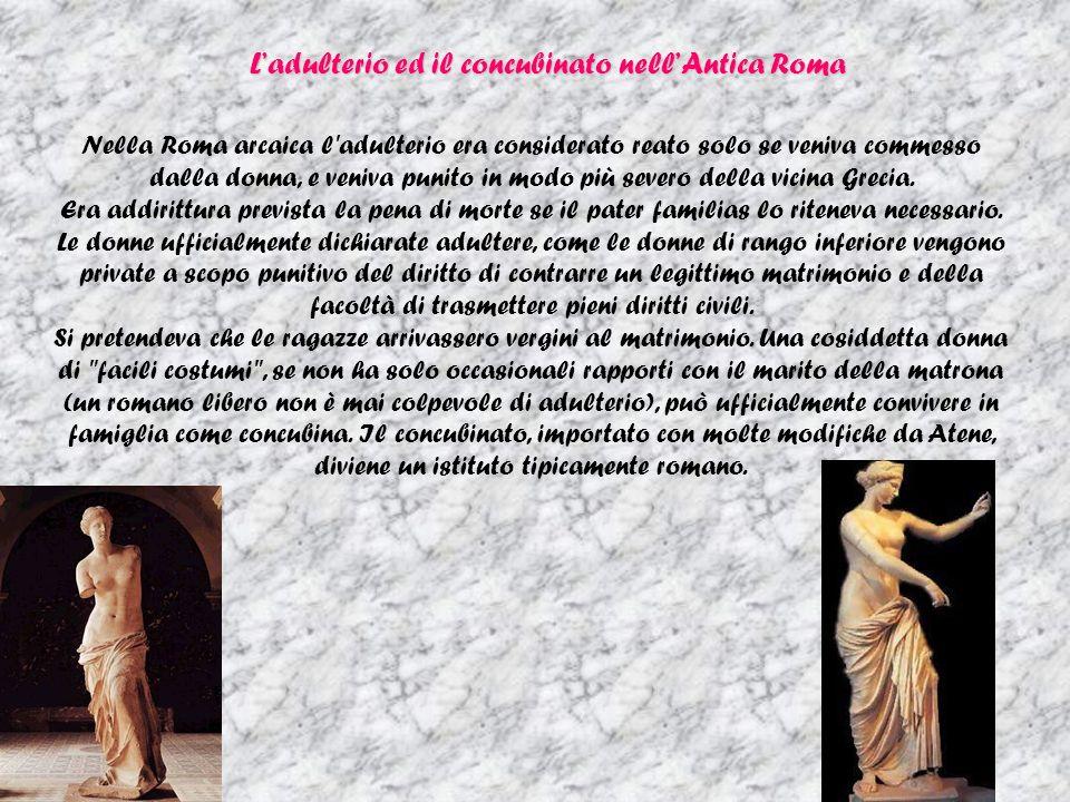 Ladulterio ed il concubinato nellAntica Roma Nella Roma arcaica l adulterio era considerato reato solo se veniva commesso dalla donna, e veniva punito in modo più severo della vicina Grecia.