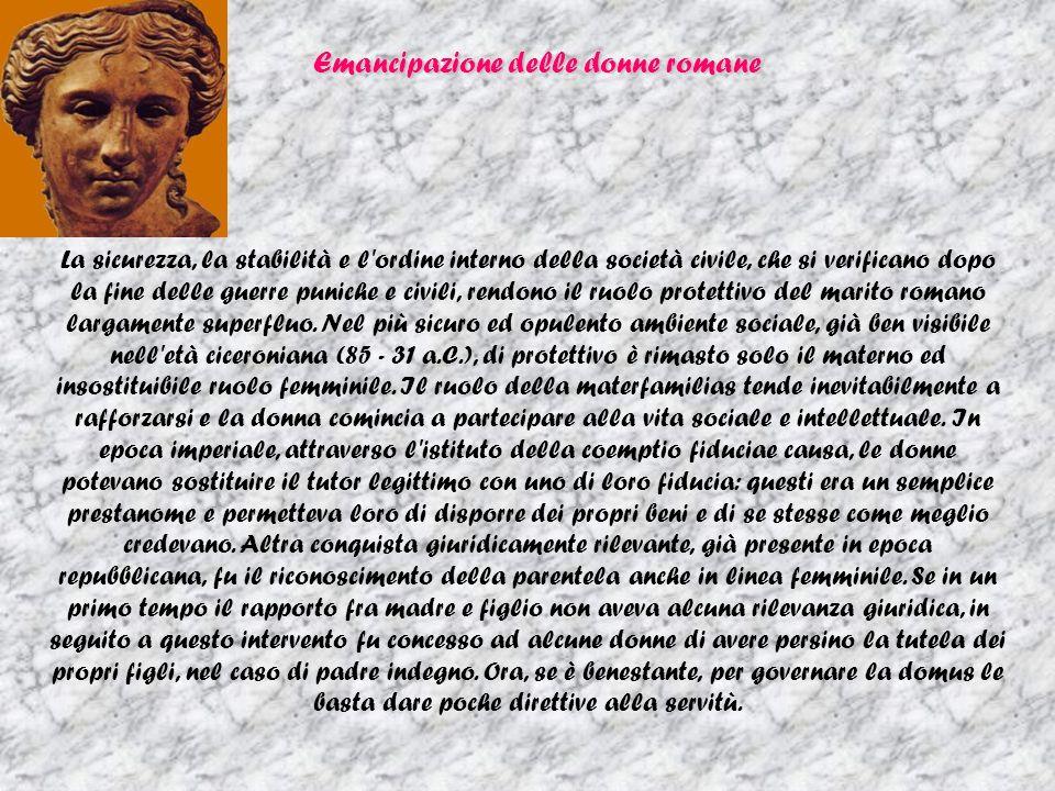Emancipazione delle donne romane La sicurezza, la stabilità e l ordine interno della società civile, che si verificano dopo la fine delle guerre puniche e civili, rendono il ruolo protettivo del marito romano largamente superfluo.