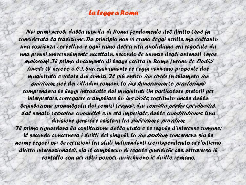 La Legge a Roma Nei primi secoli dalla nascita di Roma fondamento del diritto (ius) fu considerata la tradizione. Da principio non vi erano leggi scri