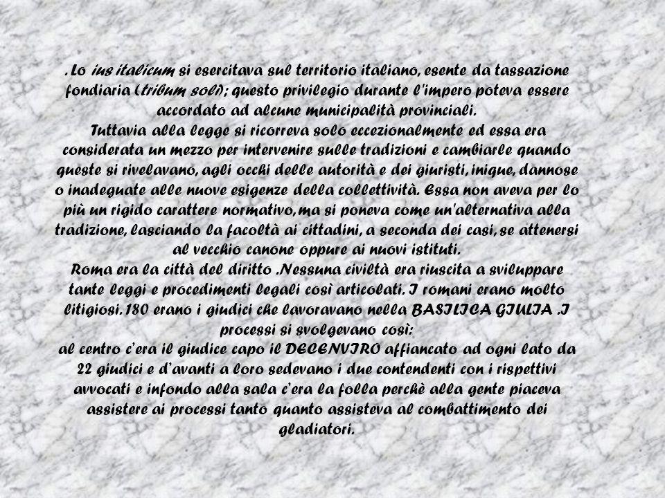 Lo ius italicum si esercitava sul territorio italiano, esente da tassazione fondiaria (tribum soli); questo privilegio durante l impero poteva essere accordato ad alcune municipalità provinciali.