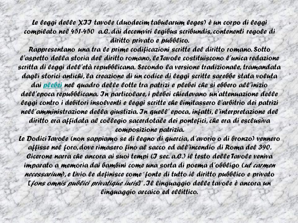 Le leggi delle XII tavole (duodecim tabularum leges) è un corpo di leggi compilato nel 451-450 a.C. dai decemviri legibus scribundis, contenenti regol