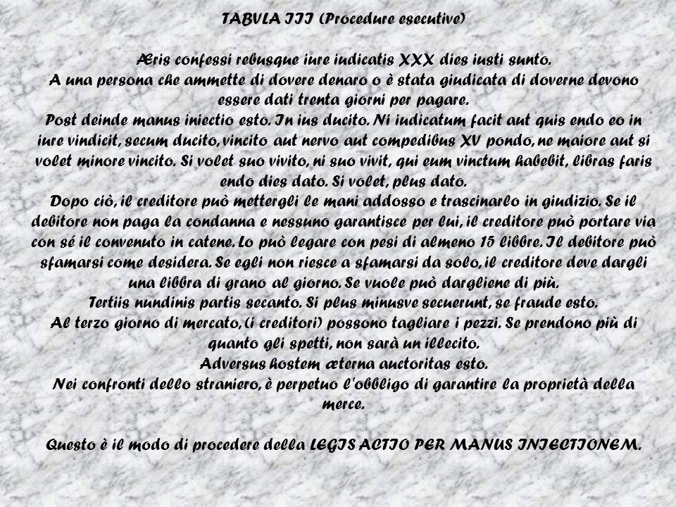 TABVLA III (Procedure esecutive) Æris confessi rebusque iure iudicatis XXX dies iusti sunto. A una persona che ammette di dovere denaro o è stata giud