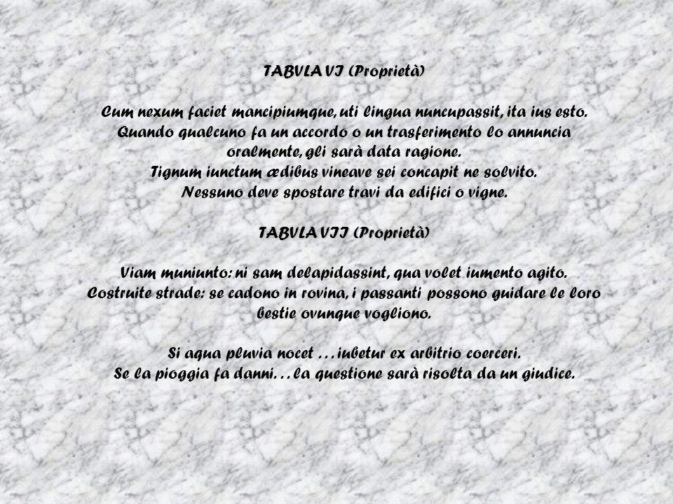 TABVLA VI (Proprietà) Cum nexum faciet mancipiumque, uti lingua nuncupassit, ita ius esto. Quando qualcuno fa un accordo o un trasferimento lo annunci