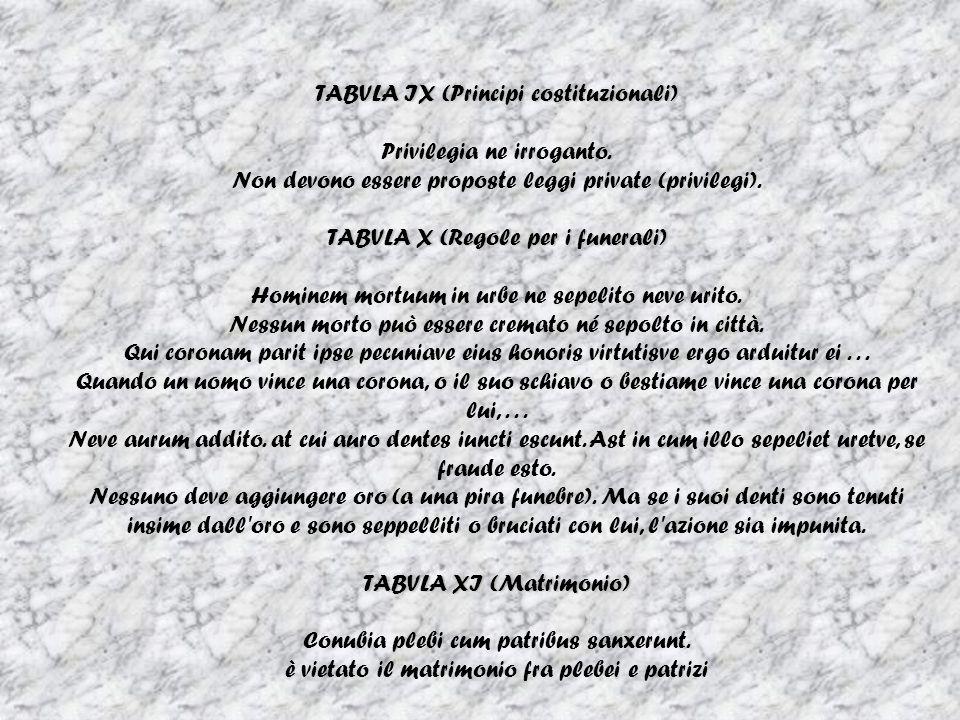 TABVLA IX (Principi costituzionali) Privilegia ne irroganto. Non devono essere proposte leggi private (privilegi). TABVLA X (Regole per i funerali) Ho