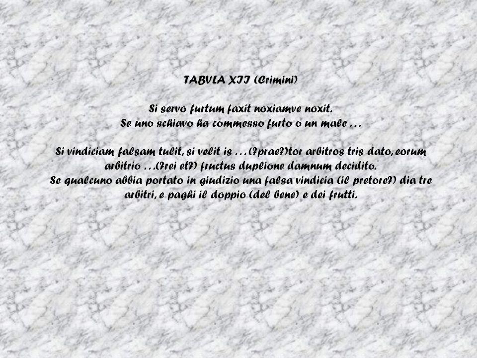 TABVLA XII (Crimini) Si servo furtum faxit noxiamve noxit. Se uno schiavo ha commesso furto o un male... Si vindiciam falsam tulit, si velit is... (?p
