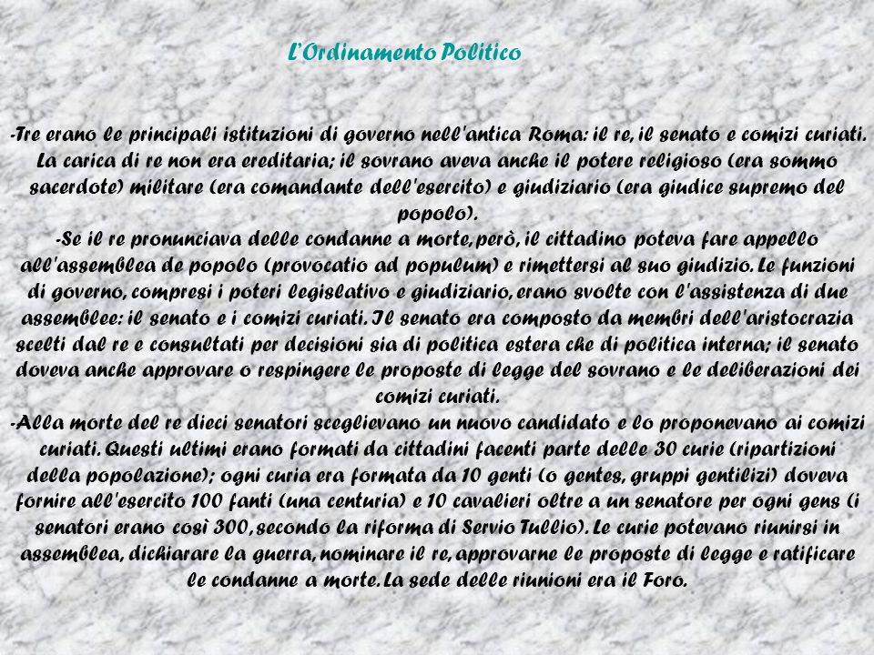 LOrdinamento Politico -Tre erano le principali istituzioni di governo nell antica Roma: il re, il senato e comizi curiati.