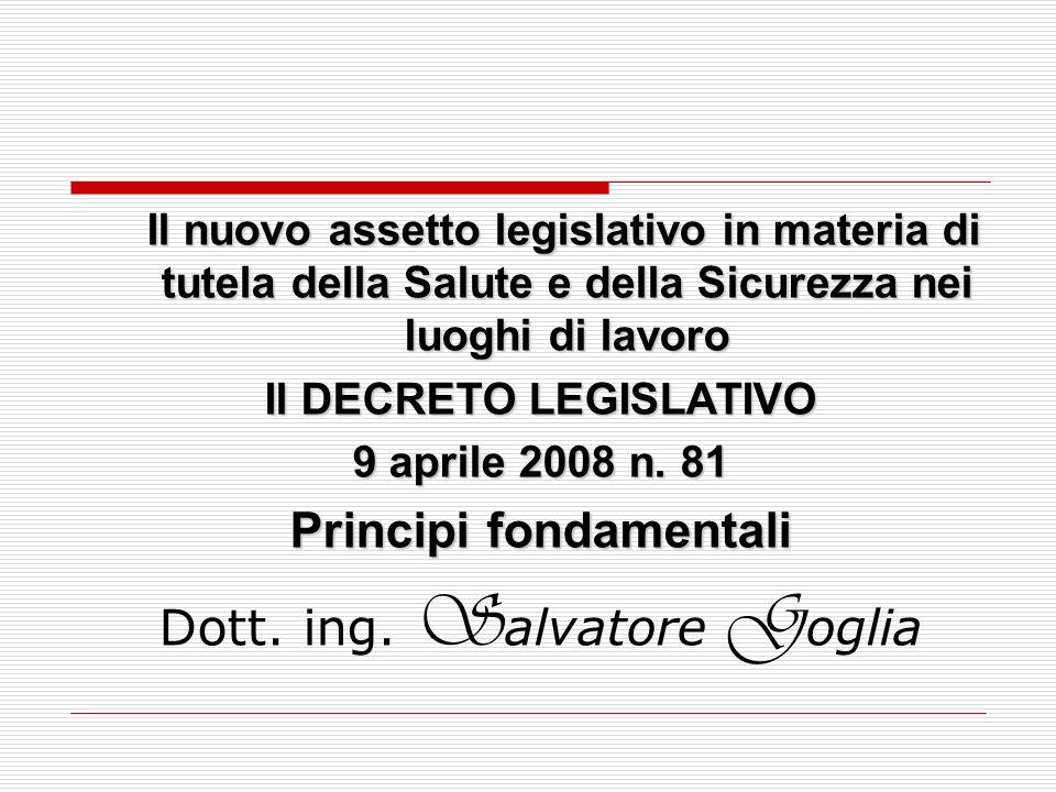 Il nuovo assetto legislativo in materia di tutela della Salute e della Sicurezza nei luoghi di lavoro Il DECRETO LEGISLATIVO 9 aprile 2008 n. 81 Princ