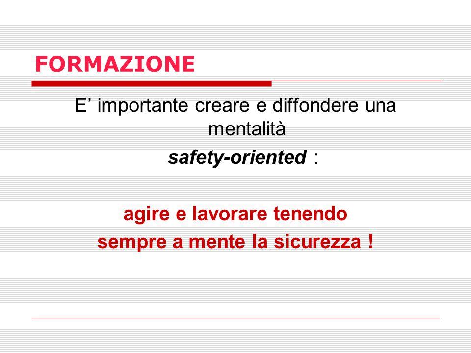 FORMAZIONE E importante creare e diffondere una mentalità safety-oriented : agire e lavorare tenendo sempre a mente la sicurezza !