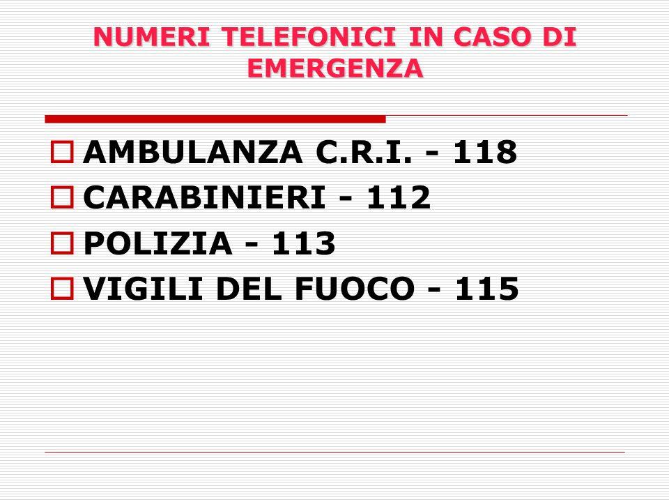 NUMERI TELEFONICI IN CASO DI EMERGENZA AMBULANZA C.R.I. - 118 CARABINIERI - 112 POLIZIA - 113 VIGILI DEL FUOCO - 115