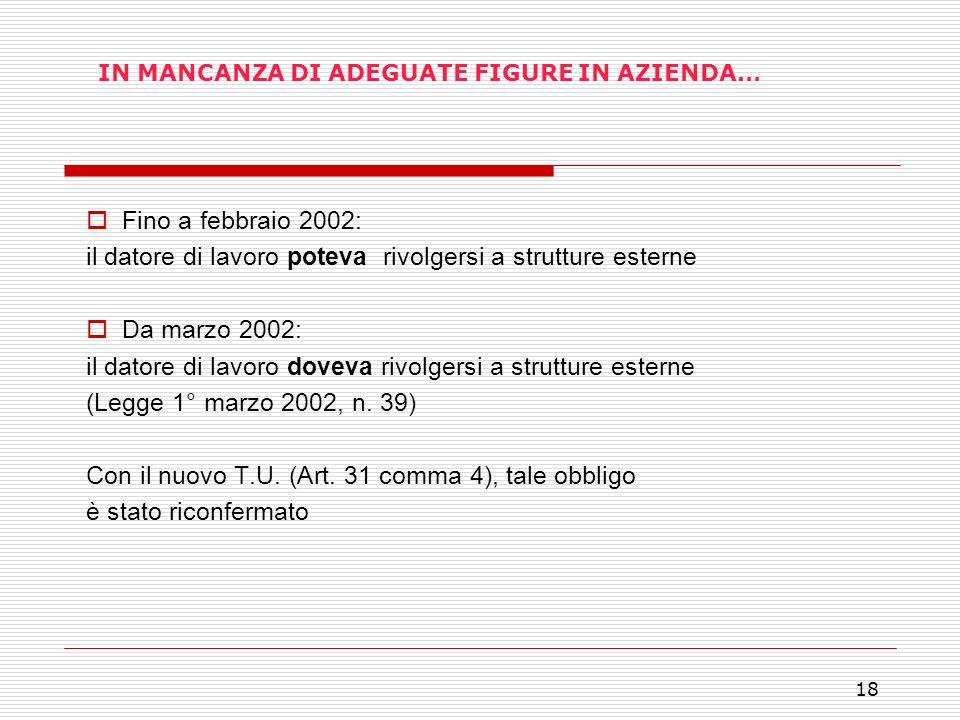 18 IN MANCANZA DI ADEGUATE FIGURE IN AZIENDA… Fino a febbraio 2002: il datore di lavoro poteva rivolgersi a strutture esterne Da marzo 2002: il datore