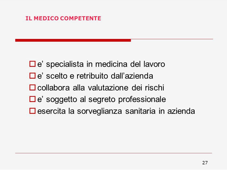 27 IL MEDICO COMPETENTE e specialista in medicina del lavoro e scelto e retribuito dallazienda collabora alla valutazione dei rischi e soggetto al seg