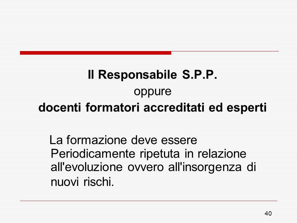 40 Il Responsabile S.P.P. oppure docenti formatori accreditati ed esperti La formazione deve essere Periodicamente ripetuta in relazione all'evoluzion