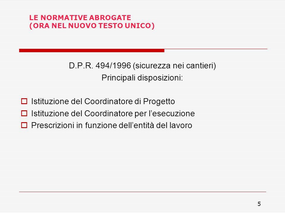 5 LE NORMATIVE ABROGATE (ORA NEL NUOVO TESTO UNICO) D.P.R. 494/1996 (sicurezza nei cantieri) Principali disposizioni: Istituzione del Coordinatore di