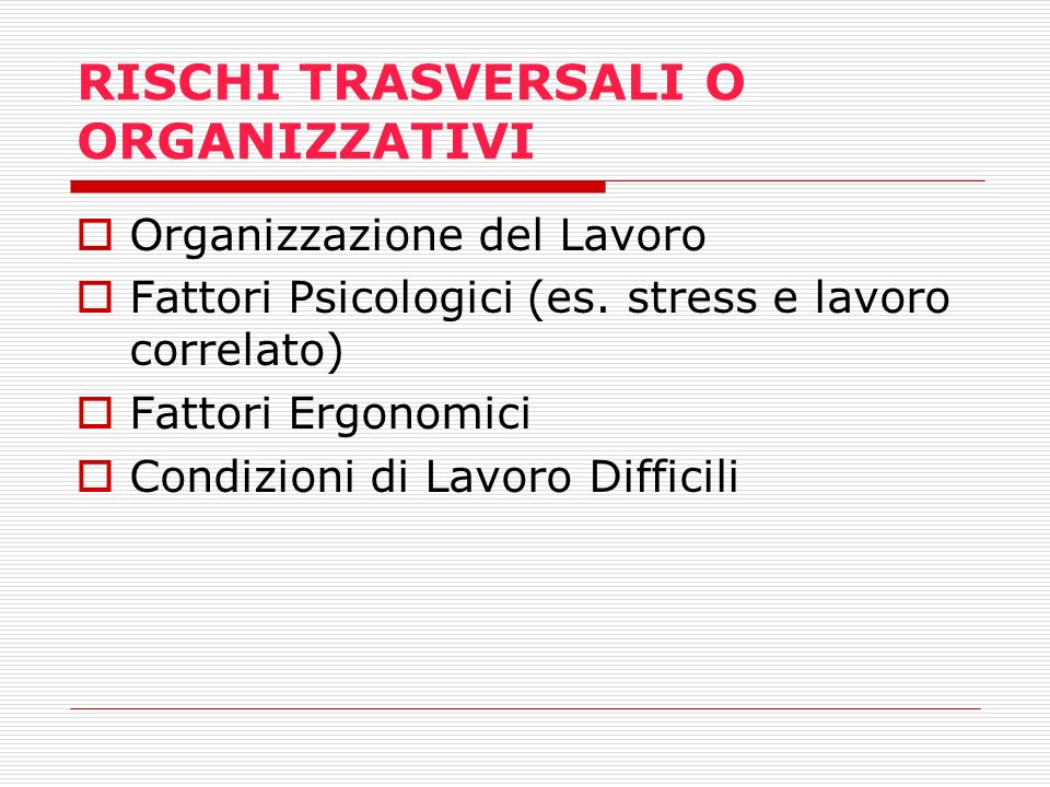 RISCHI TRASVERSALI O ORGANIZZATIVI Organizzazione del Lavoro Fattori Psicologici (es. stress e lavoro correlato) Fattori Ergonomici Condizioni di Lavo
