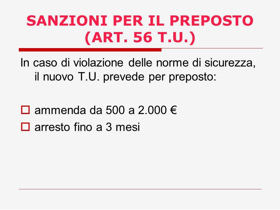 SANZIONI PER IL PREPOSTO (ART. 56 T.U.) In caso di violazione delle norme di sicurezza, il nuovo T.U. prevede per preposto: ammenda da 500 a 2.000 arr