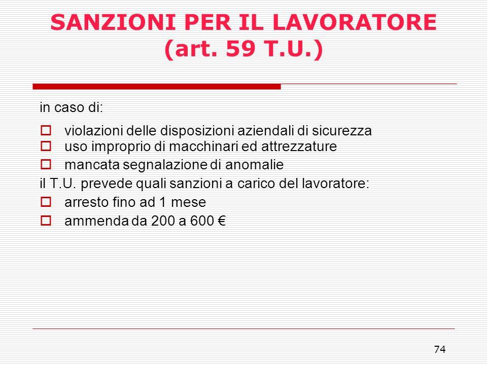 74 SANZIONI PER IL LAVORATORE (art. 59 T.U.) in caso di: violazioni delle disposizioni aziendali di sicurezza uso improprio di macchinari ed attrezzat