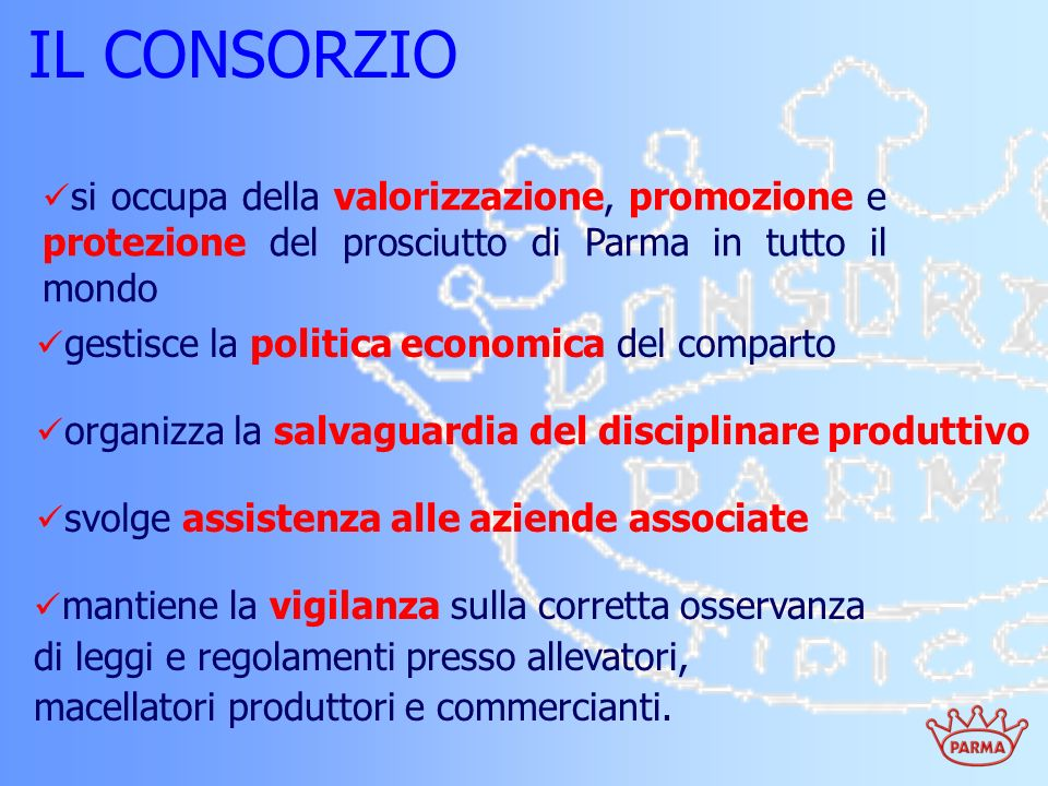 IL CONSORZIO si occupa della valorizzazione, promozione e protezione del prosciutto di Parma in tutto il mondo mantiene la vigilanza sulla corretta os