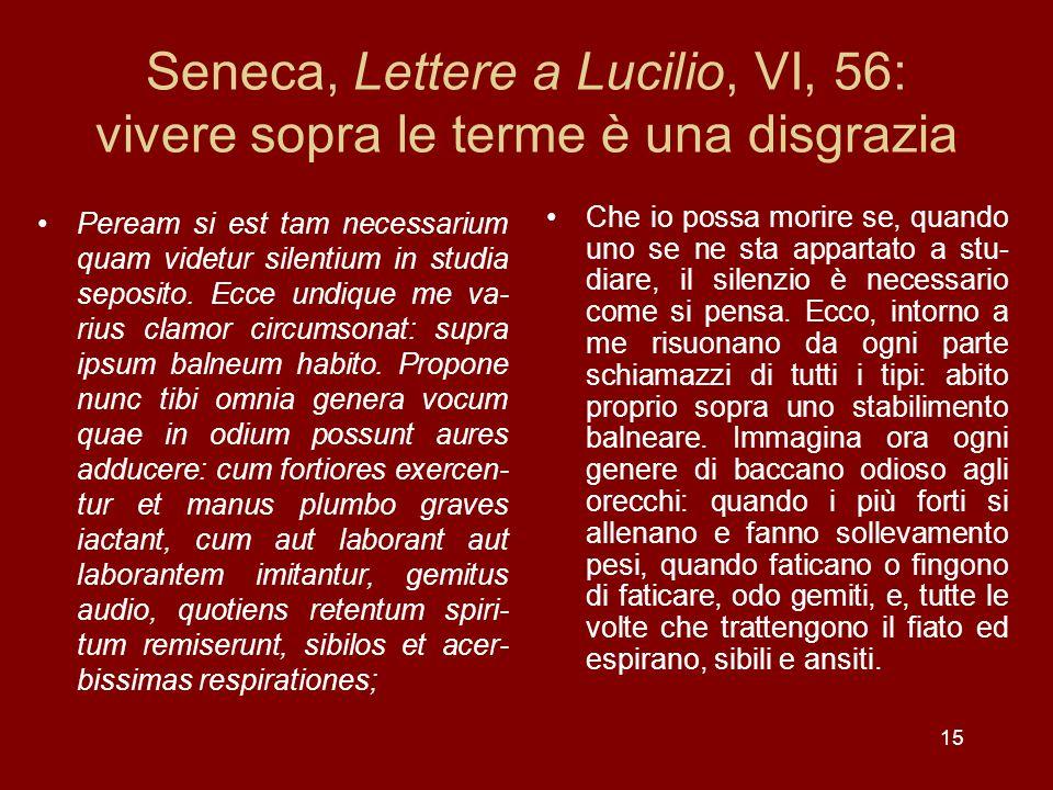 15 Seneca, Lettere a Lucilio, VI, 56: vivere sopra le terme è una disgrazia Peream si est tam necessarium quam videtur silentium in studia seposito. E