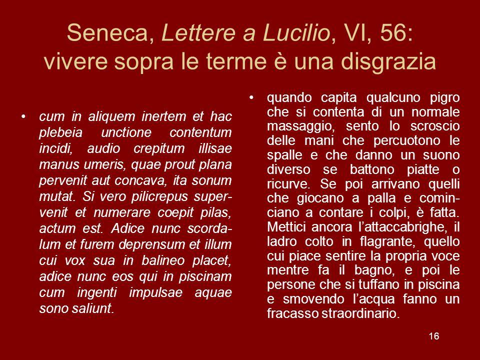 16 Seneca, Lettere a Lucilio, VI, 56: vivere sopra le terme è una disgrazia cum in aliquem inertem et hac plebeia unctione contentum incidi, audio cre