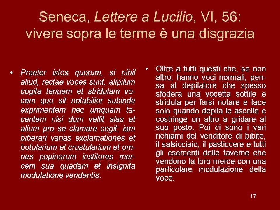 17 Seneca, Lettere a Lucilio, VI, 56: vivere sopra le terme è una disgrazia Praeter istos quorum, si nihil aliud, rectae voces sunt, alipilum cogita t