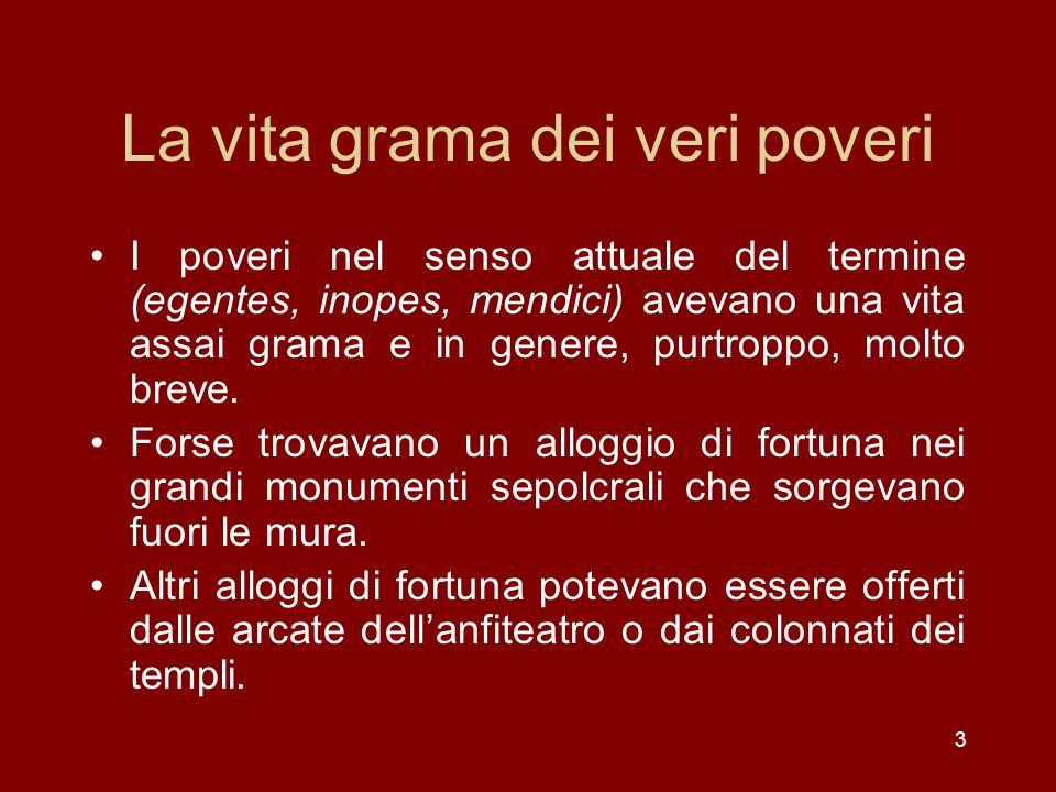 3 La vita grama dei veri poveri I poveri nel senso attuale del termine (egentes, inopes, mendici) avevano una vita assai grama e in genere, purtroppo,