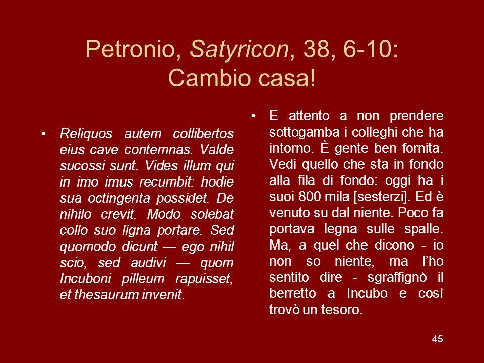 45 Petronio, Satyricon, 38, 6-10: Cambio casa! Reliquos autem collibertos eius cave contemnas. Valde sucossi sunt. Vides illum qui in imo imus recumbi