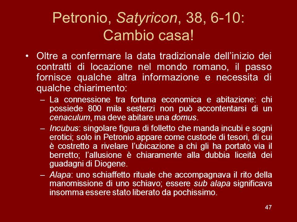 47 Petronio, Satyricon, 38, 6-10: Cambio casa! Oltre a confermare la data tradizionale dellinizio dei contratti di locazione nel mondo romano, il pass