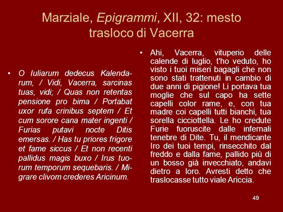 49 Marziale, Epigrammi, XII, 32: mesto trasloco di Vacerra O Iuliarum dedecus Kalenda- rum, / Vidi, Vacerra, sarcinas tuas, vidi; / Quas non retentas