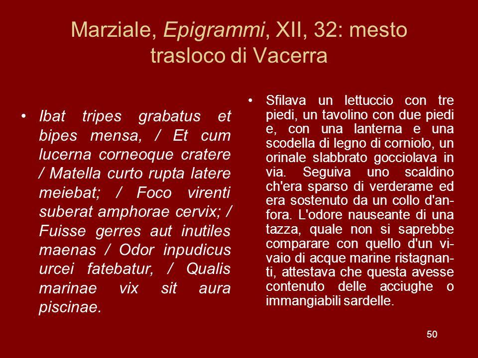 50 Marziale, Epigrammi, XII, 32: mesto trasloco di Vacerra Ibat tripes grabatus et bipes mensa, / Et cum lucerna corneoque cratere / Matella curto rup