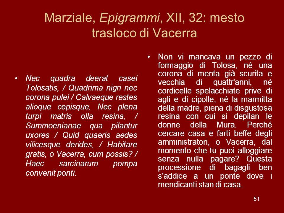 51 Marziale, Epigrammi, XII, 32: mesto trasloco di Vacerra Nec quadra deerat casei Tolosatis, / Quadrima nigri nec corona pulei / Calvaeque restes ali