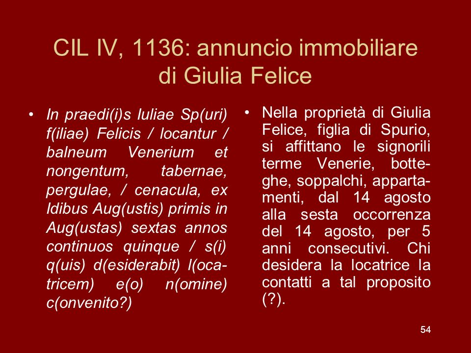 54 CIL IV, 1136: annuncio immobiliare di Giulia Felice In praedi(i)s Iuliae Sp(uri) f(iliae) Felicis / locantur / balneum Venerium et nongentum, taber