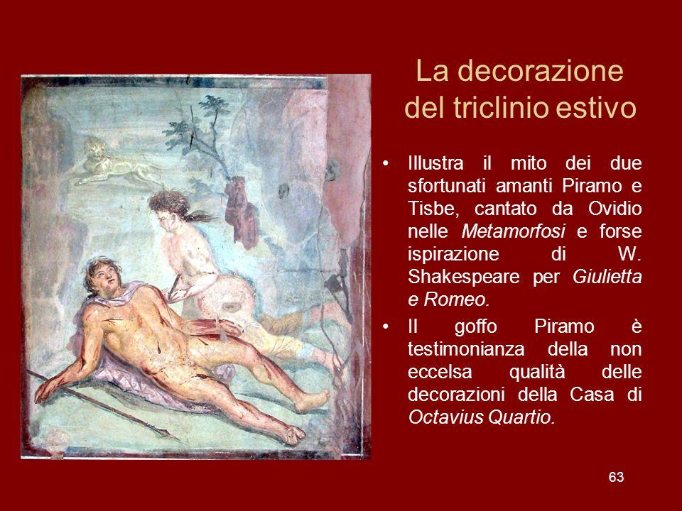 La decorazione del triclinio estivo Illustra il mito dei due sfortunati amanti Piramo e Tisbe, cantato da Ovidio nelle Metamorfosi e forse ispirazione
