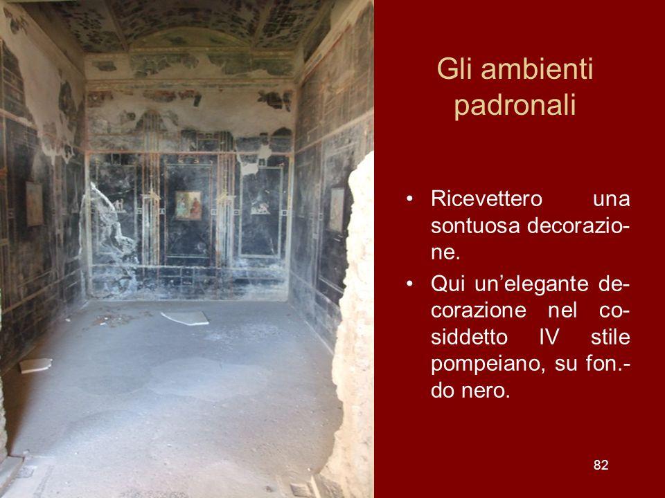 Gli ambienti padronali Ricevettero una sontuosa decorazio- ne. Qui unelegante de- corazione nel co- siddetto IV stile pompeiano, su fon.- do nero. 82
