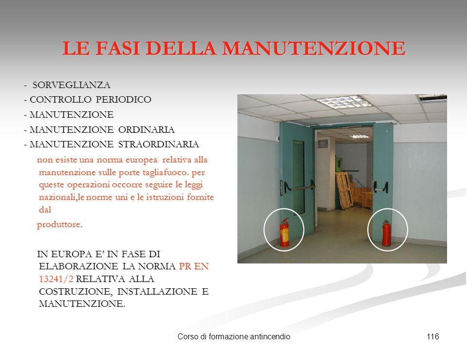116Corso di formazione antincendio LE FASI DELLA MANUTENZIONE - SORVEGLIANZA - SORVEGLIANZA - CONTROLLO PERIODICO - CONTROLLO PERIODICO - MANUTENZIONE - MANUTENZIONE - MANUTENZIONE ORDINARIA - MANUTENZIONE ORDINARIA - MANUTENZIONE STRAORDINARIA - MANUTENZIONE STRAORDINARIA non esiste una norma europea relativa alla manutenzione sulle porte tagliafuoco.