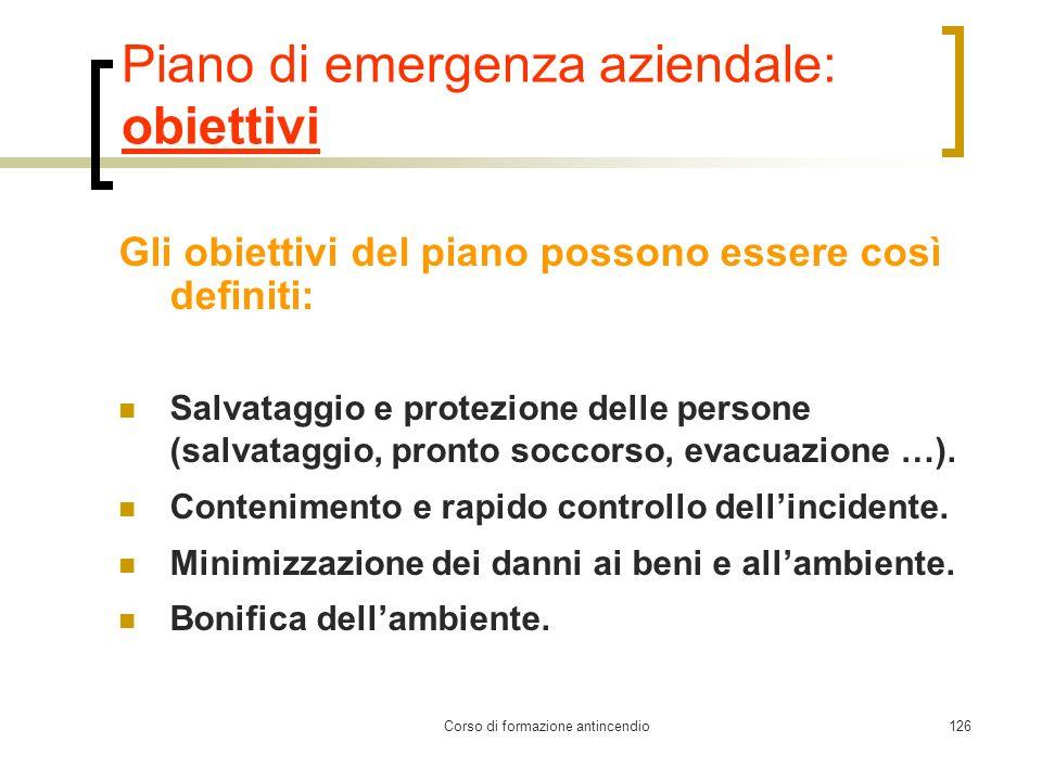 Corso di formazione antincendio126 Piano di emergenza aziendale: obiettivi Gli obiettivi del piano possono essere così definiti: Salvataggio e protezione delle persone (salvataggio, pronto soccorso, evacuazione …).