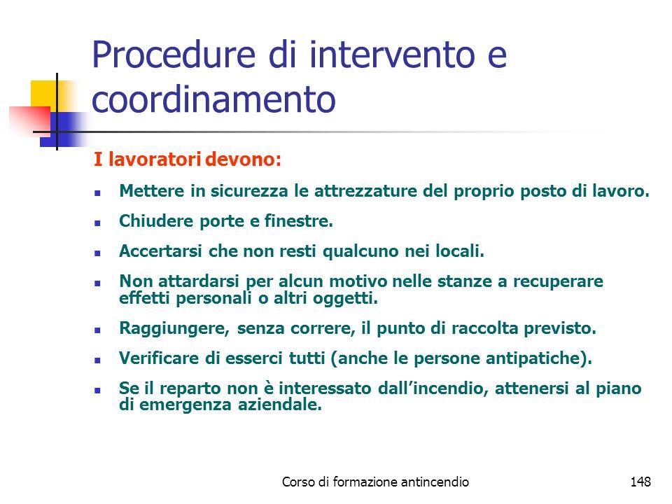 Corso di formazione antincendio148 Procedure di intervento e coordinamento I lavoratori devono: Mettere in sicurezza le attrezzature del proprio posto di lavoro.