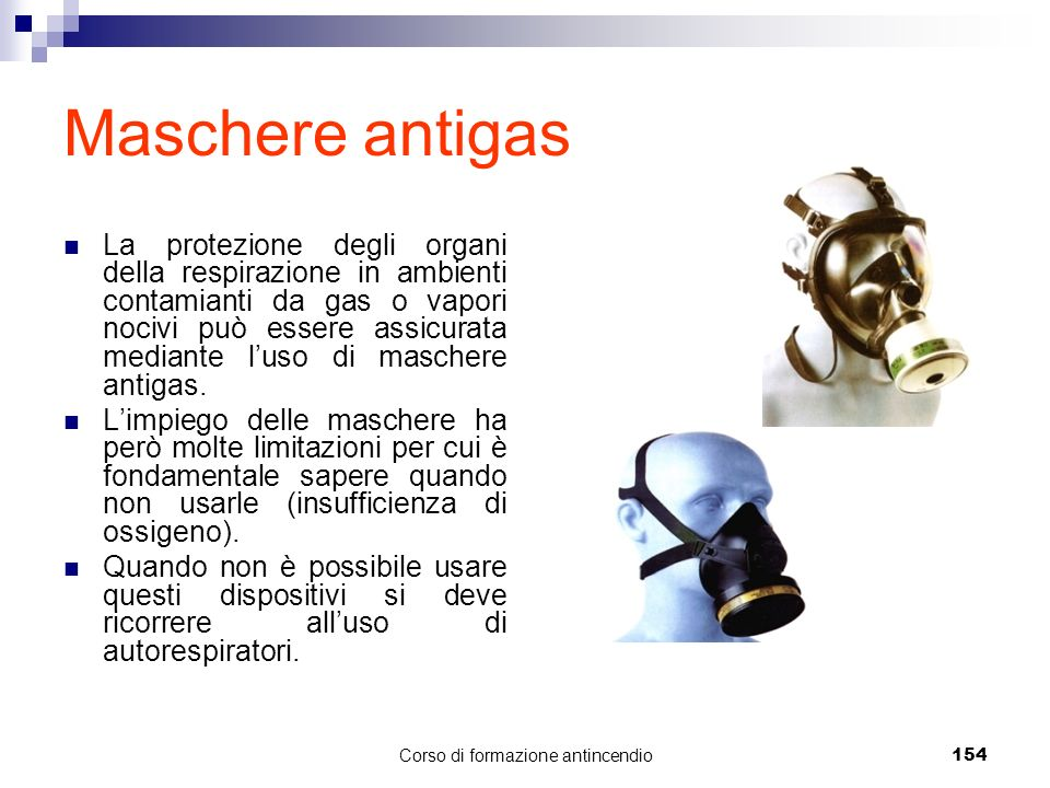 Corso di formazione antincendio154 Maschere antigas La protezione degli organi della respirazione in ambienti contamianti da gas o vapori nocivi può essere assicurata mediante luso di maschere antigas.
