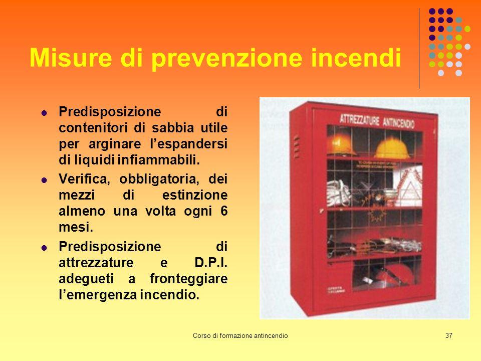 Corso di formazione antincendio37 Misure di prevenzione incendi Predisposizione di contenitori di sabbia utile per arginare lespandersi di liquidi infiammabili.
