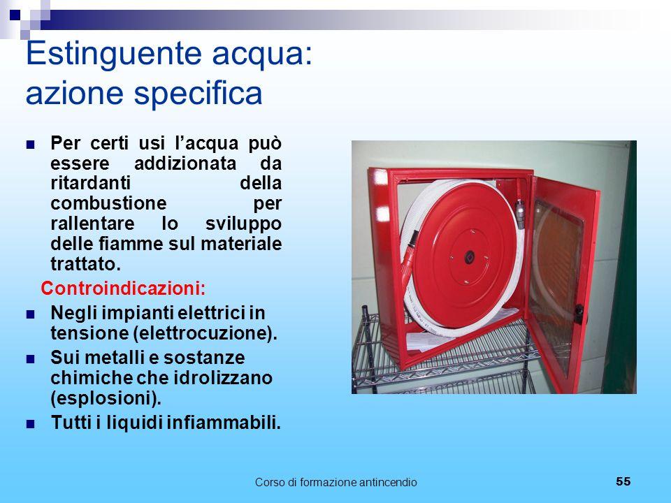 Corso di formazione antincendio55 Estinguente acqua: azione specifica Per certi usi lacqua può essere addizionata da ritardanti della combustione per rallentare lo sviluppo delle fiamme sul materiale trattato.