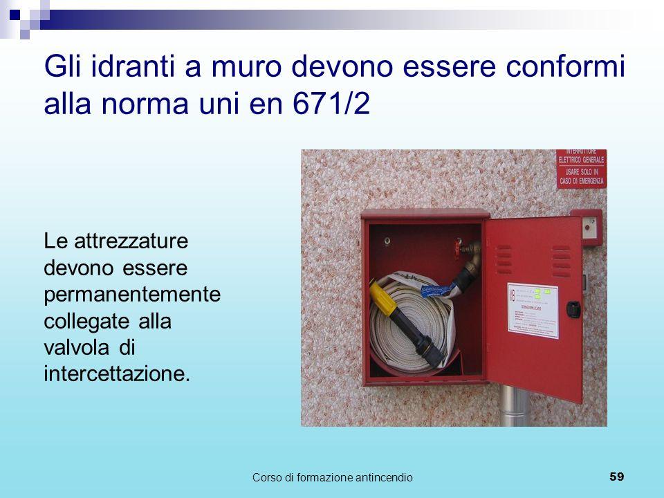Corso di formazione antincendio59 Gli idranti a muro devono essere conformi alla norma uni en 671/2 Le attrezzature devono essere permanentemente collegate alla valvola di intercettazione.