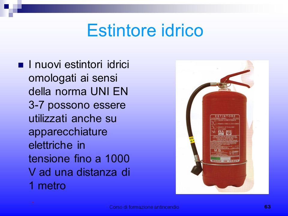 Corso di formazione antincendio63 Estintore idrico I nuovi estintori idrici omologati ai sensi della norma UNI EN 3-7 possono essere utilizzati anche su apparecchiature elettriche in tensione fino a 1000 V ad una distanza di 1 metro.