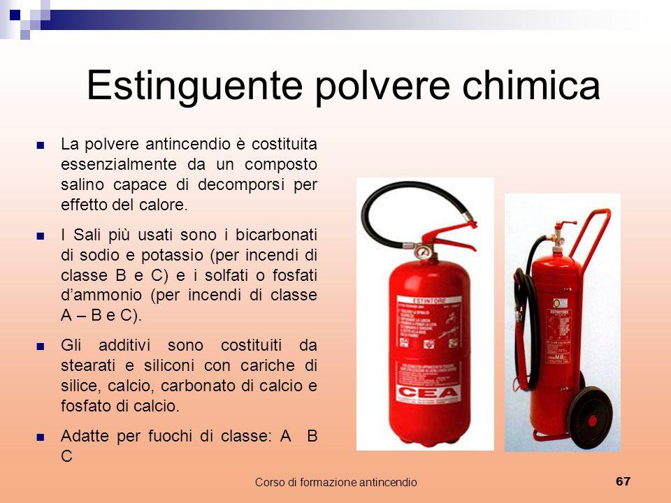 Corso di formazione antincendio67 Estinguente polvere chimica La polvere antincendio è costituita essenzialmente da un composto salino capace di decomporsi per effetto del calore.