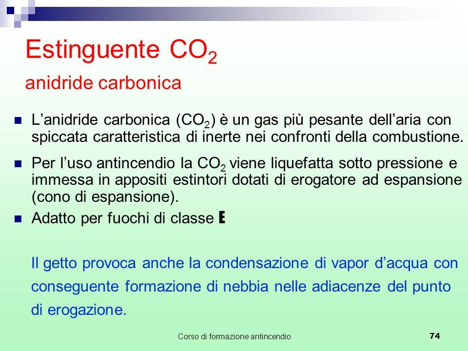 Corso di formazione antincendio74 Estinguente CO 2 anidride carbonica Lanidride carbonica (CO 2 ) è un gas più pesante dellaria con spiccata caratteristica di inerte nei confronti della combustione.