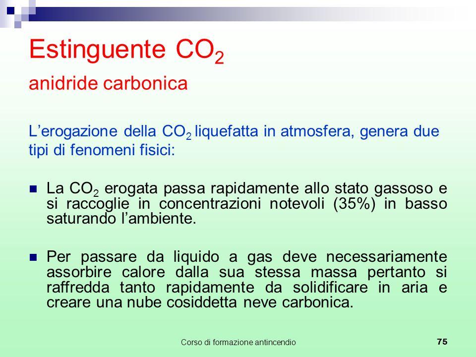 Corso di formazione antincendio75 Estinguente CO 2 anidride carbonica Lerogazione della CO 2 liquefatta in atmosfera, genera due tipi di fenomeni fisici: La CO 2 erogata passa rapidamente allo stato gassoso e si raccoglie in concentrazioni notevoli (35%) in basso saturando lambiente.