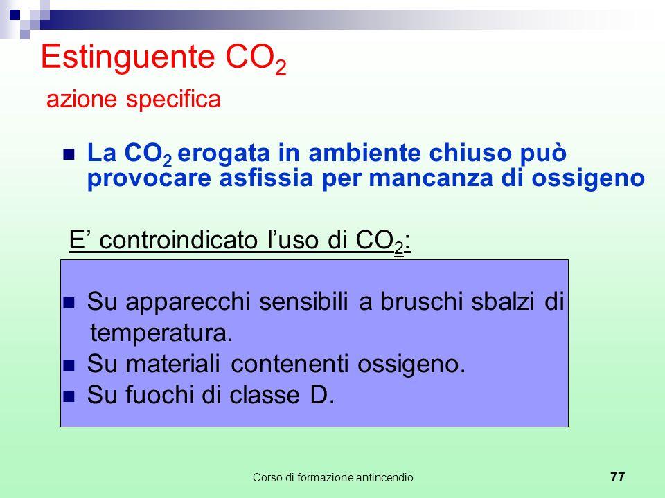 Corso di formazione antincendio77 Estinguente CO 2 azione specifica La CO 2 erogata in ambiente chiuso può provocare asfissia per mancanza di ossigeno E controindicato luso di CO 2 : Su apparecchi sensibili a bruschi sbalzi di temperatura.